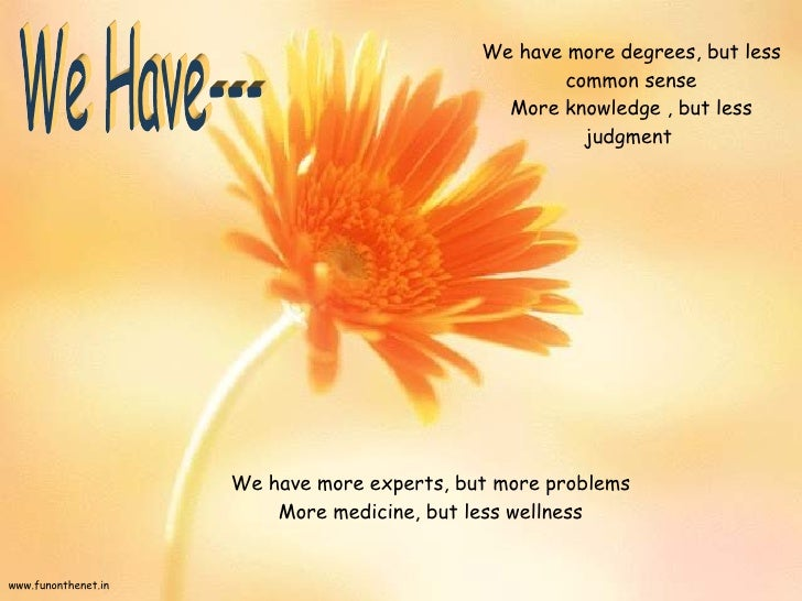 We have more degrees, but less common sense More knowledge , but less judgment  We have more experts, but more problems Mo...