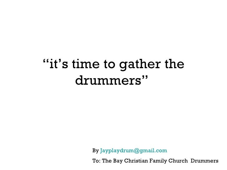 """"""" it's time to gather the drummers""""  By  [email_address] To: The Bay Christian Family Church  Drummers"""