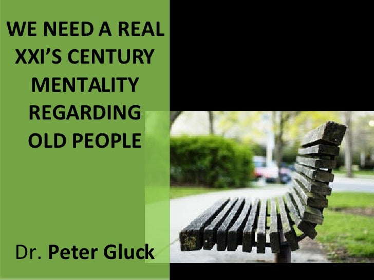 WE NEED A REAL XXI'S CENTURY MENTALITY REGARDING OLD PEOPLE Dr.  Peter Gluck
