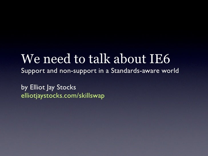 We need to talk about IE6 Support and non-support in a Standards-aware world  by Elliot Jay Stocks elliotjaystocks.com/ski...