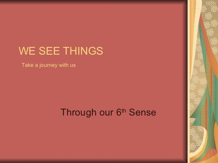 WE SEE THINGS   Take a journey with us   Through our 6 th  Sense