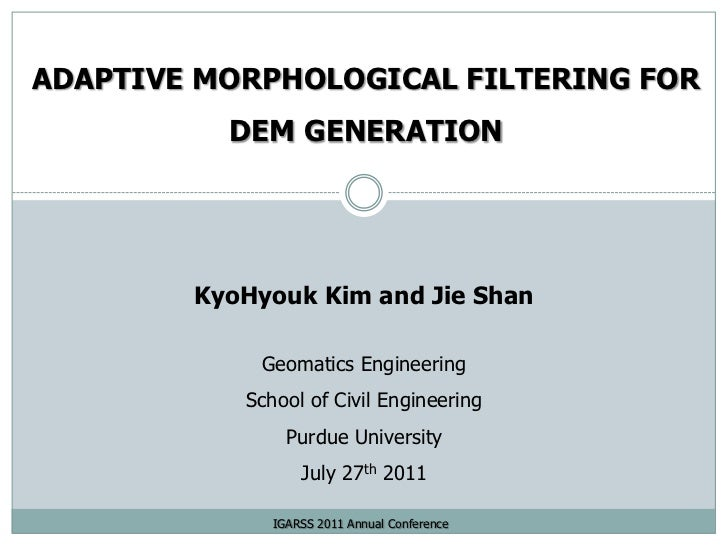 ADAPTIVE MORPHOLOGICAL FILTERING FOR DEM GENERATION<br />KyoHyouk Kim and Jie Shan<br />Geomatics Engineering<br />School ...