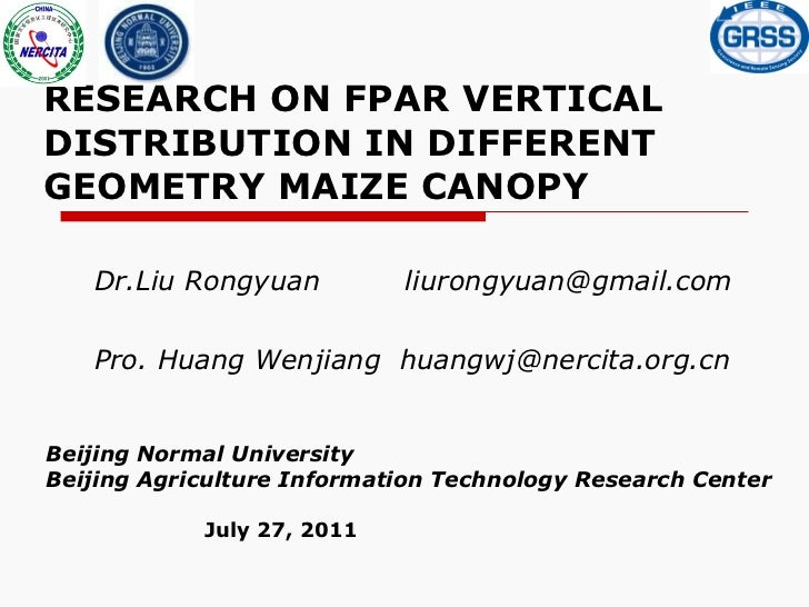 RESEARCH ON FPAR VERTICAL DISTRIBUTION IN DIFFERENT GEOMETRY MAIZE CANOPY Dr.Liu Rongyuan  [email_address] Pro. Huang Wenj...