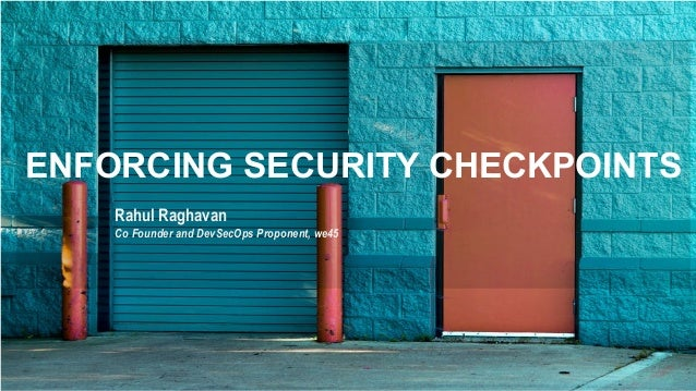 ENFORCING SECURITY CHECKPOINTS Rahul Raghavan Co Founder and DevSecOps Proponent, we45