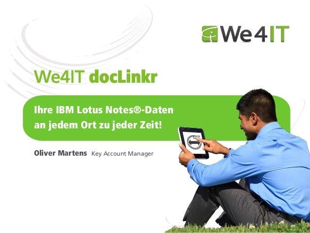 We4IT docLinkrIhre IBM Lotus Notes®-Datenan jedem Ort zu jeder Zeit!Oliver Martens   Key Account Manager