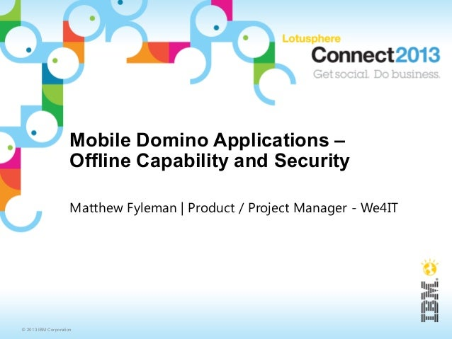 Mobile Domino Applications –                     Offline Capability and Security                     Matthew Fyleman   Pro...