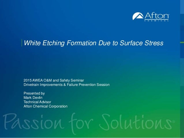 AftonChemical.com White Etching Formation Due to Surface Stress 2015 AWEA O&M and Safety Seminar Drivetrain Improvements &...