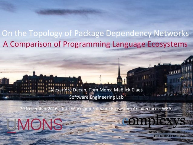 On the Topology of Package Dependency Networks A Comparison of Programming Language Ecosystems Alexandre Decan, Tom Mens, ...