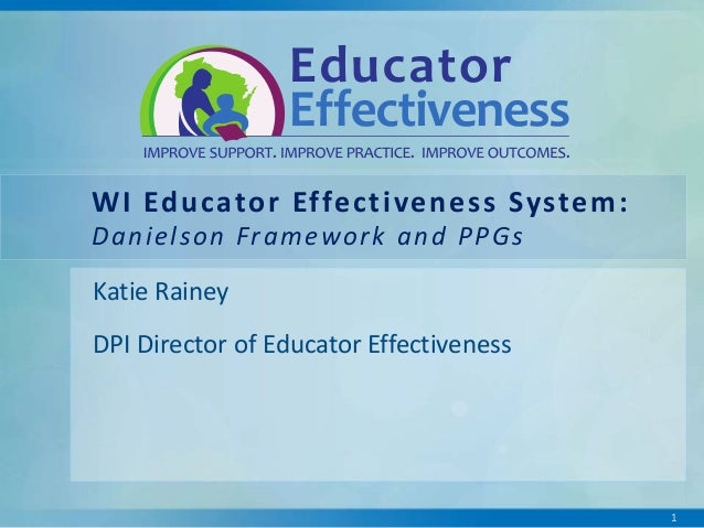 WI Educator Effectiveness System: D a n i e l s o n Fr a m e w o r k a n d P P G s Katie Rainey DPI Director of Educator E...