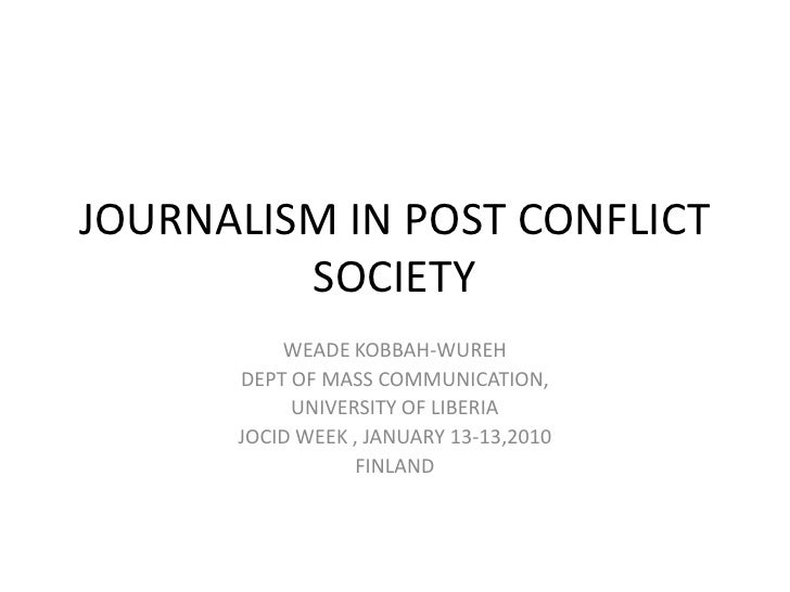 JOURNALISM IN POST CONFLICT SOCIETY<br />WEADE KOBBAH-WUREH<br />DEPT OF MASS COMMUNICATION,<br />UNIVERSITY OF LIBERIA<br...