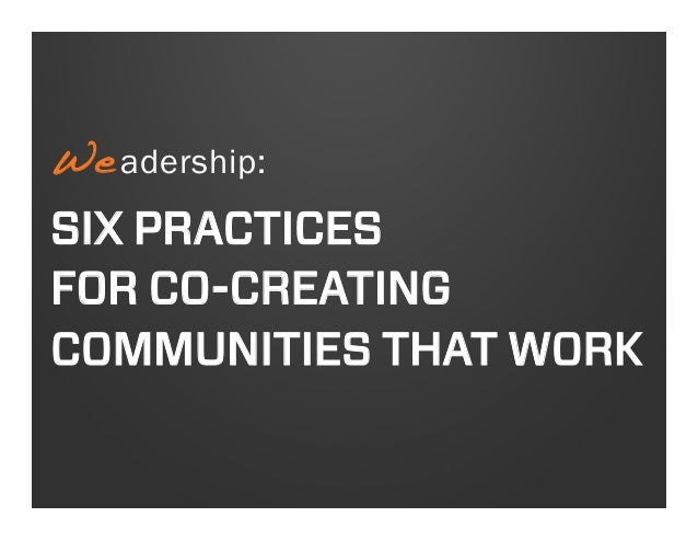 We adership: !  SIX PRACTICES FOR CO-CREATING COMMUNITIES THAT WORK