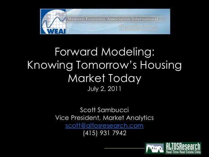 Forward Modeling:Knowing Tomorrow's Housing      Market Today              July 2, 2011            Scott Sambucci    Vice ...