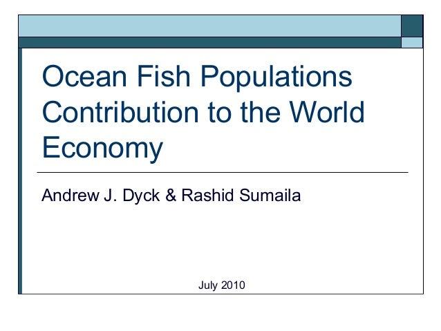 Ocean Fish Populations Contribution to the World Economy Andrew J. Dyck & Rashid Sumaila July 2010