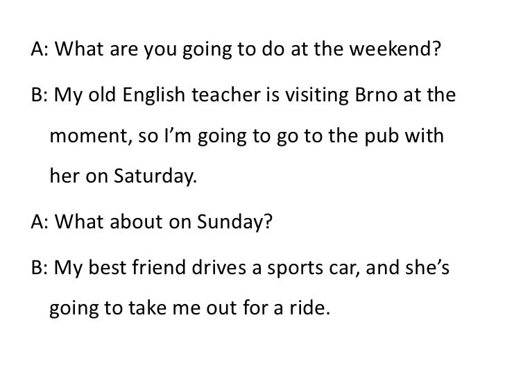 A: What are you going to do at the weekend?<br />B: My old English teacher is visiting Brno at the moment, so I'm going to...