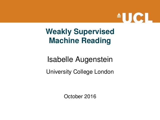 Weakly Supervised Machine Reading Isabelle Augenstein University College London October 2016