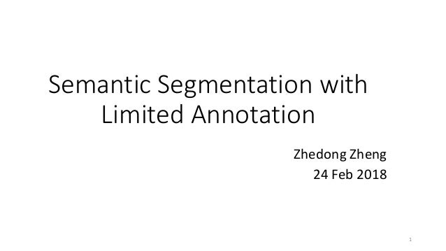 Semantic Segmentation with Limited Annotation Zhedong Zheng 24 Feb 2018 1
