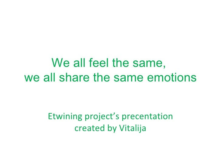 We all feel the same,  we all share the same emotions Etwining project's precentation created by Vitalija