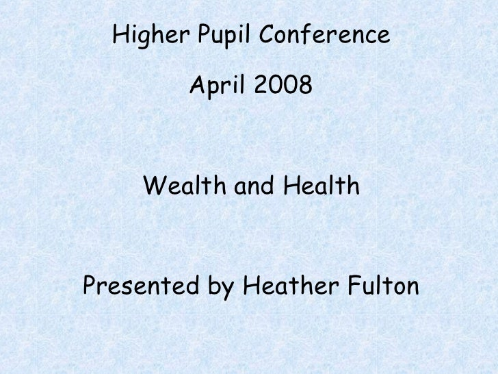 Higher Pupil Conference April 2008 Wealth and Health Presented by Heather Fulton