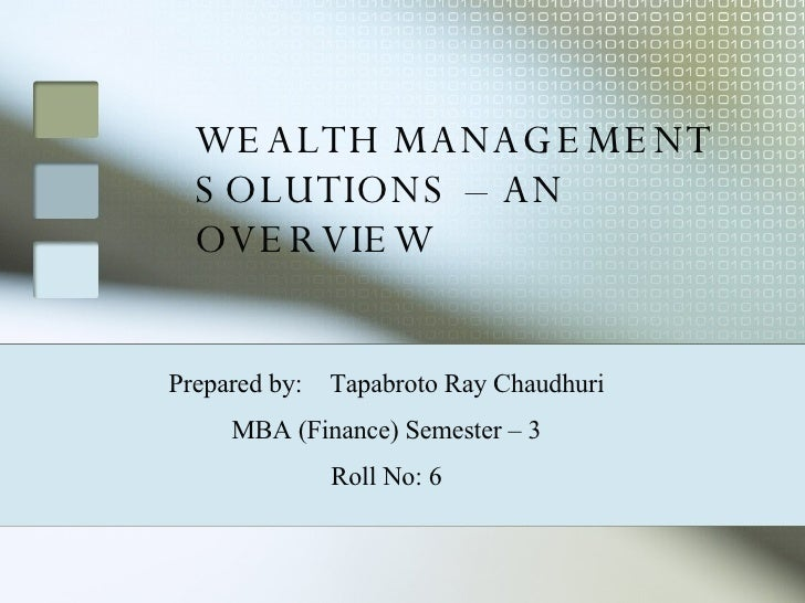 WEALTH MANAGEMENT SOLUTIONS – AN OVERVIEW Prepared by:  Tapabroto Ray Chaudhuri MBA (Finance) Semester – 3 Roll No: 6