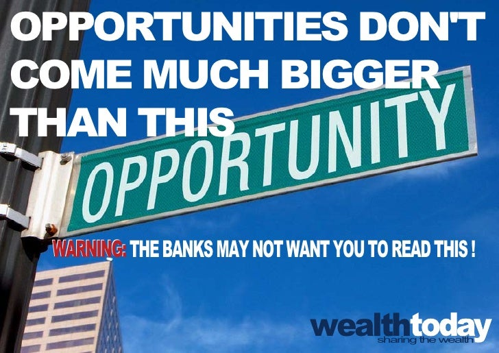 OPPORTUNITIES DON'T COME MUCH BIGGER THAN THIS   WARNING: THE BANKS MAY NOT WANT YOU TO READ THIS !                       ...