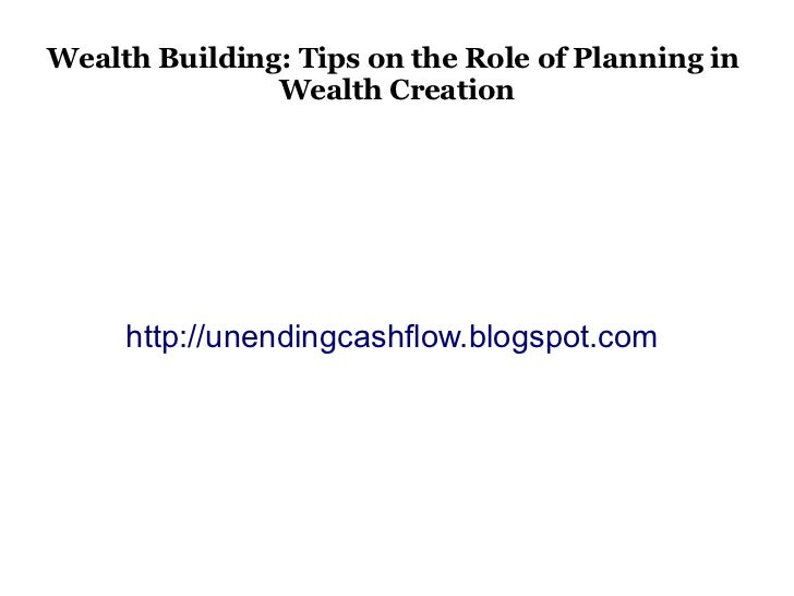 Wealth Building: Tips on the Role of Planning in               Wealth Creation     http://unendingcashflow.blogspot.com