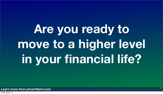 Learn more from jomarhilario.com Are you ready to move to a higher level in your financial life? 1 Friday, April 4, 14