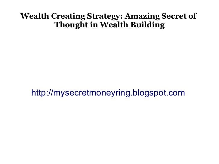 Wealth Creating Strategy: Amazing Secret of        Thought in Wealth Building  http://mysecretmoneyring.blogspot.com