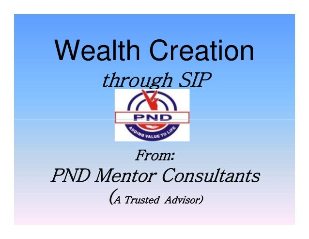 Wealth Creation through SIP From: PND Mentor Consultants (A Trusted Advisor) Wealth Creation through SIP From: PND Mentor ...