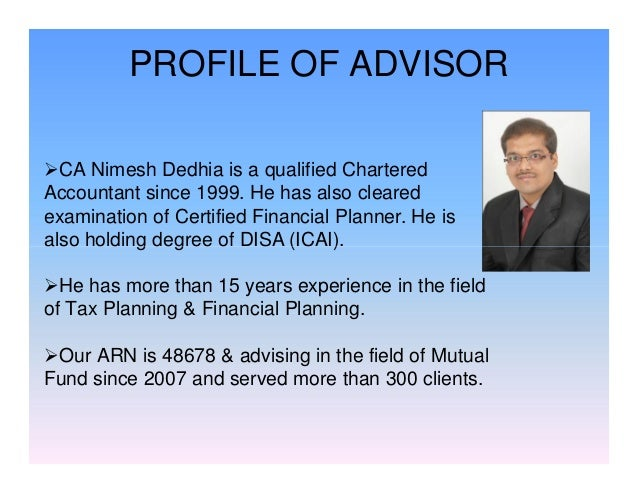 PROFILE OF ADVISOR CA Nimesh Dedhia is a qualified Chartered Accountant since 1999. He has also cleared examination of Ce...