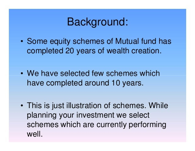 Background: • Some equity schemes of Mutual fund has completed 20 years of wealth creation. • We have selected few schemes...