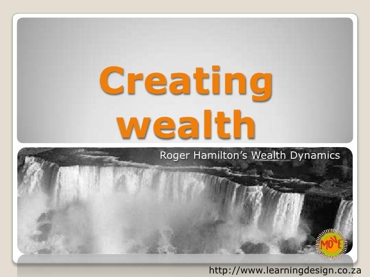 Creating wealth<br />Roger Hamilton's Wealth Dynamics<br />http://www.learningdesign.co.za<br />