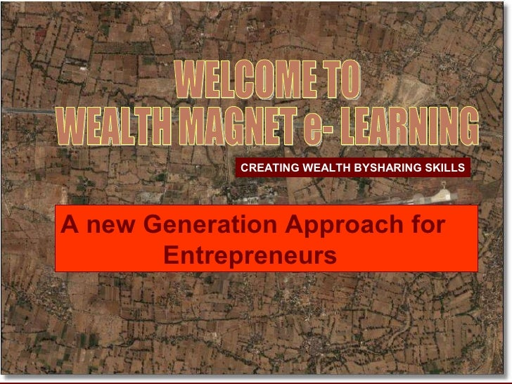 CREATING WEALTH BYSHARING SKILLS WELCOME TO  WEALTH MAGNET e- LEARNING A new Generation Approach for  Entrepreneurs