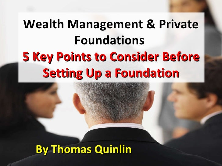 By Thomas Quinlin  Wealth Management & Private Foundations  5 Key Points to Consider Before Setting Up a Foundation