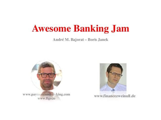 Awesome Banking Jam www.financezweinull.dewww.paymentandbanking.com www.figo.io André M. Bajorat – Boris Janek