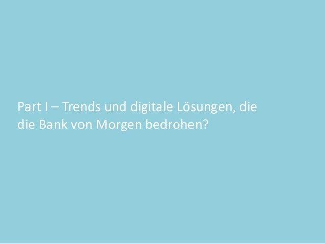 Part  I  –  Trends  und  digitale  Lösungen,  die     die  Bank  von  Morgen  bedrohen?