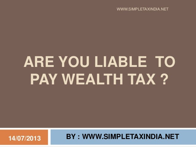 ARE YOU LIABLE TO PAY WEALTH TAX ? BY : WWW.SIMPLETAXINDIA.NET WWW.SIMPLETAXINDIA.NET 14/07/2013