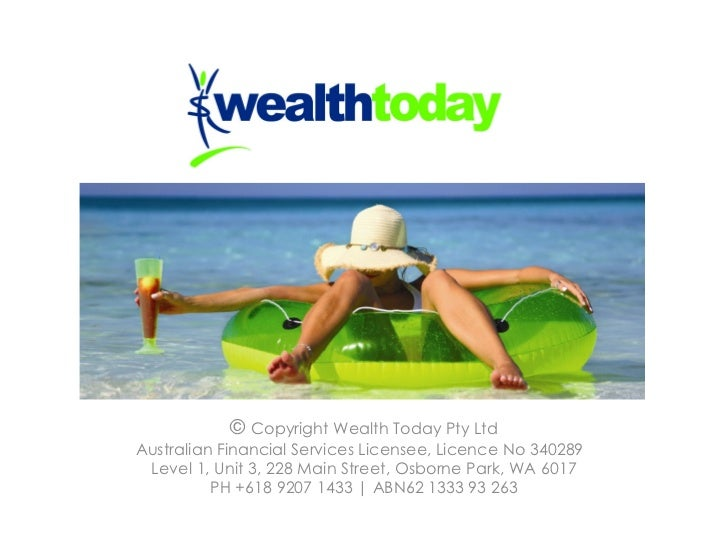 ©  Copyright Wealth Today Pty Ltd Australian Financial Services Licensee, Licence No 340289  Level 1, Unit 3, 228 Main Str...