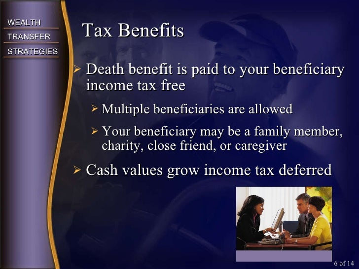 <ul><li>Death benefit is paid to your beneficiary income tax free </li></ul><ul><ul><li>Multiple beneficiaries are allowed...