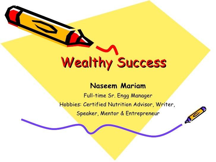 Wealthy Success <ul><ul><li>Naseem Mariam </li></ul></ul><ul><ul><li>Full-time Sr. Engg Manager </li></ul></ul><ul><ul><li...