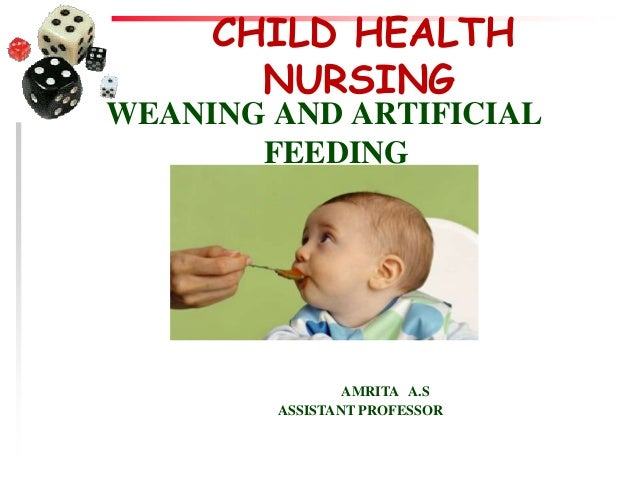 CHILD HEALTH NURSING WEANING AND ARTIFICIAL FEEDING AMRITA A.S ASSISTANT PROFESSOR