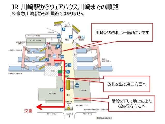 JR 川崎駅からウェアハウス川崎までの順路 ※京急川崎駅からの順路ではありません 川崎駅の改札は一箇所だけです 改札を出て東口方面へ 階段を下りて地上に出た ら進行方向右へ 交番