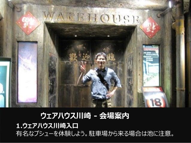 1.ウェアハウス川崎入口 有名なプシューを体験しよう。駐車場から来る場合は池に注意。 ウェアハウス川崎 - 会場案内