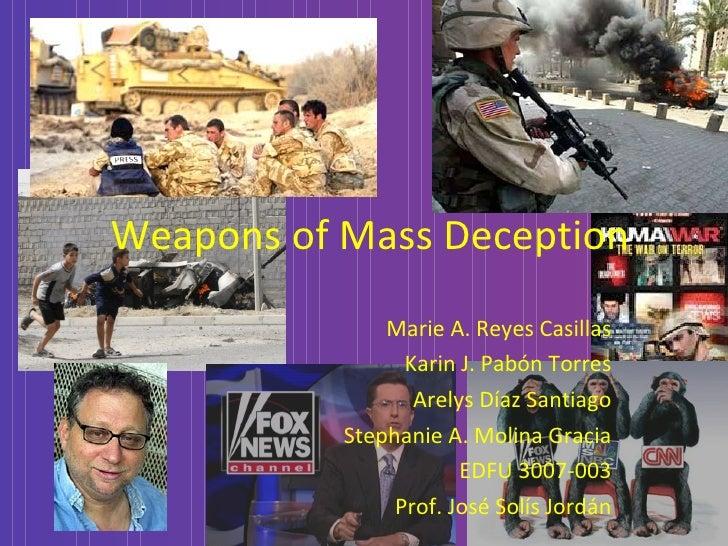 Weapons   of   Mass Deception Marie A. Reyes Casillas Karin J. Pabón Torres Arelys Díaz Santiago Stephanie A. Molina Graci...