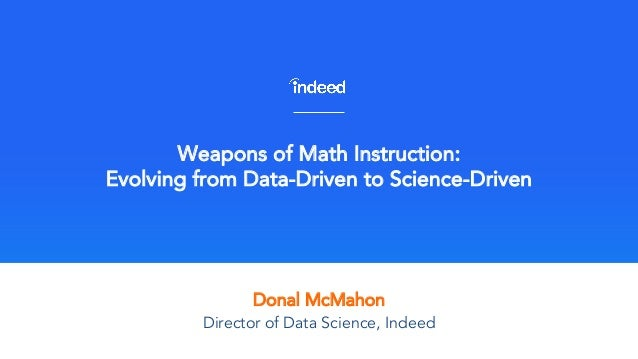 Donal McMahon Weapons of Math Instruction: Evolving from Data-Driven to Science-Driven Director of Data Science, Indeed