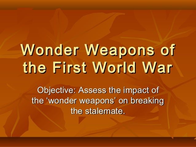 Wonder Weapons of the First World War Objective: Assess the impact of the 'wonder weapons' on breaking the stalemate.