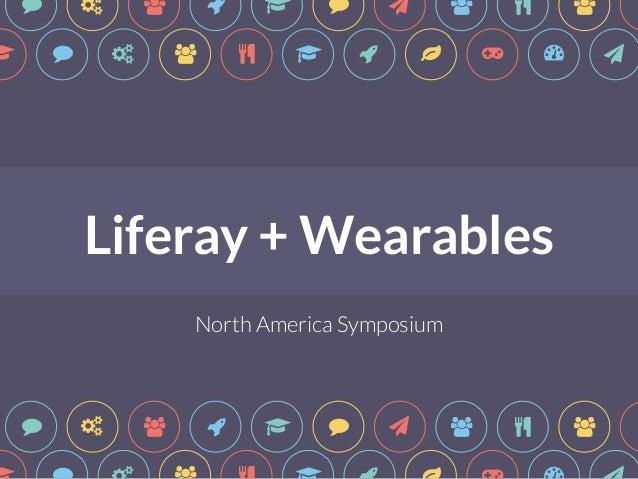 """ # $ & ! "" * $ % $ ! ! "" # $ % ! & ' ( ) *  Liferay + Wearables  t  North America Symposium  "" # $ & ! "" * $ % $ "" # $ % ..."