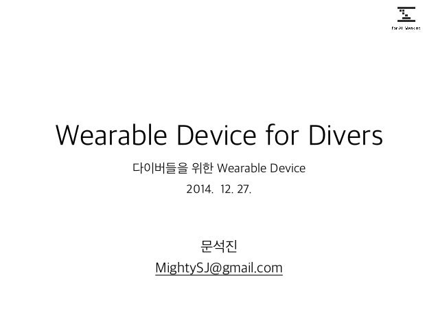 Wearable Device for Divers 다이버들을 위한 Wearable Device 문석진 MightySJ@gmail.com 2014. 12. 27.