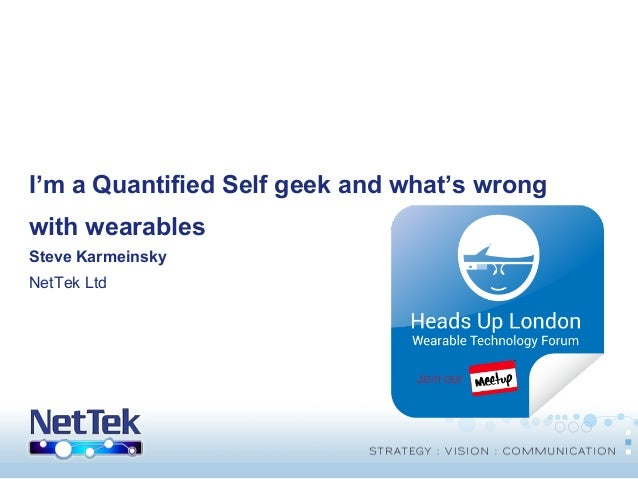I'm a Quantified Self geek and what's wrong with wearables Steve Karmeinsky NetTek Ltd  © Copyright THUS Group plc 2005. A...