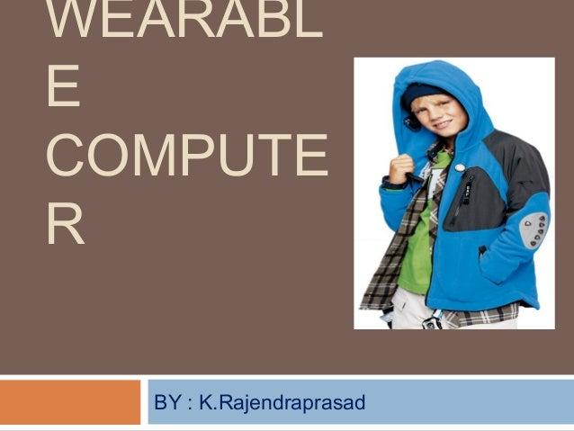 WEARABL E COMPUTE R BY : K.Rajendraprasad