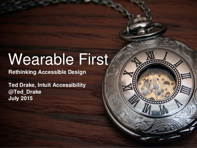 Wearable First Rethinking Accessible Design Ted Drake, Intuit Accessibility @Ted_Drake July 2015